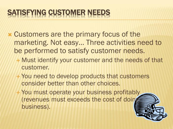 Customers are the primary focus of the marketing. Not easy… Three activities need to be performed to satisfy customer needs.