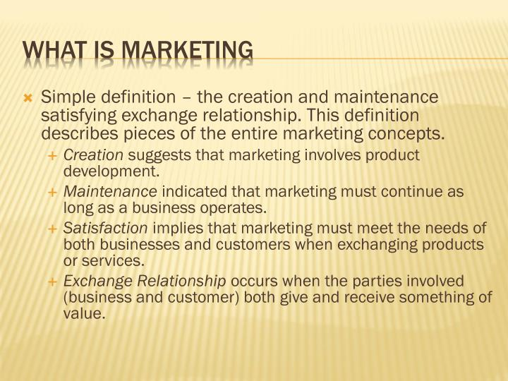 Simple definition – the creation and maintenance satisfying exchange relationship. This definition describes pieces of the entire marketing concepts.
