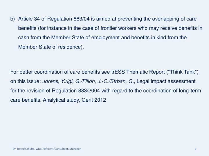 Article 34 of Regulation 883/04 is aimed at preventing the overlapping of care benefits (for instance in the case of frontier workers who may receive benefits in cash from the Member State of employment and benefits in kind from the Member State of residence).