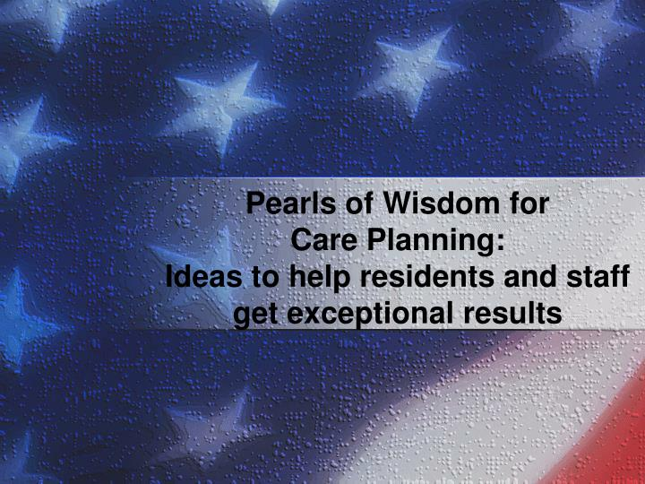 Pearls of wisdom for care planning ideas to help residents and staff get exceptional results