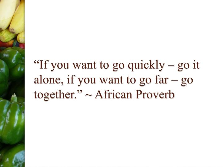 """If you want to go quickly – go it alone, if you want to go far – go together."" ~ African Proverb"