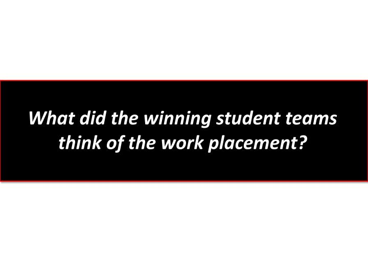 What did the winning student teams think of the work placement?