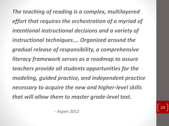 The teaching of reading is a complex, multilayered effort that requires the orchestration of a myriad of intentional instructional decisions and a variety of instructional techniques…. Organized around the gradual release of responsibility, a comprehensive literacy framework serves as a roadmap to assure teachers provide all students opportunities for the modeling, guided practice, and independent practice necessary to acquire the new and higher-level skills that will allow them to master grade-level text.