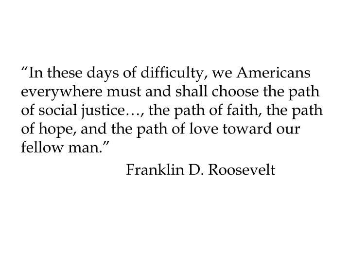 """In these days of difficulty, we Americans everywhere must and shall choose the path of social justice…, the path of faith, the path of hope, and the path of love toward our fellow man."""