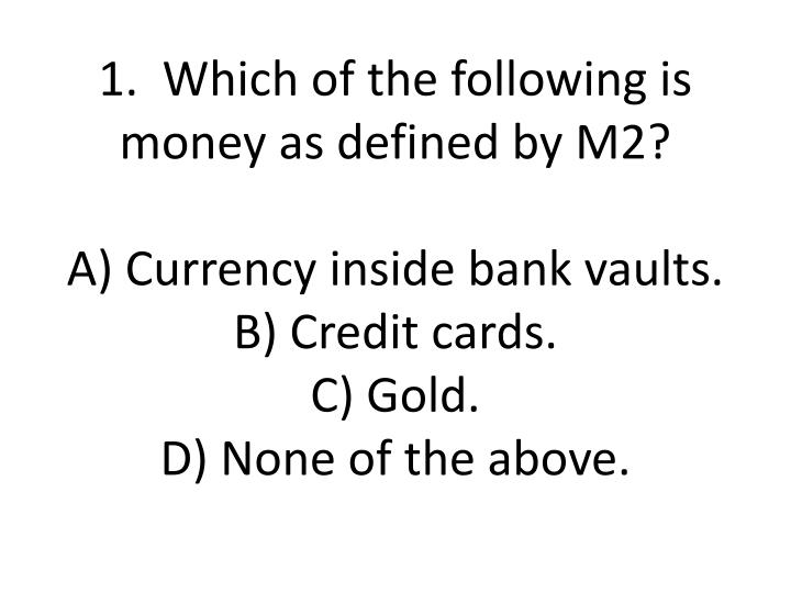 1.  Which of the following is money as defined by M2?