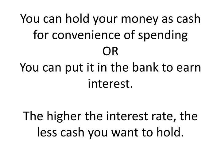 You can hold your money as cash for convenience of spending