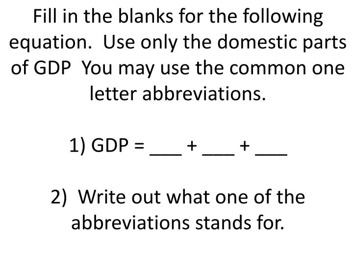 Fill in the blanks for the following equation.  Use only the domestic parts of GDP  You may use the common one letter abbreviations.