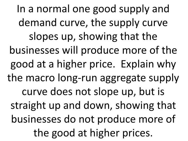 In a normal one good supply and demand curve, the supply curve slopes up, showing that the businesses will produce more of the good at a higher price.  Explain why the macro long-run aggregate supply curve does not slope up, but is straight up and down, showing that businesses do not produce more of the good at higher prices.