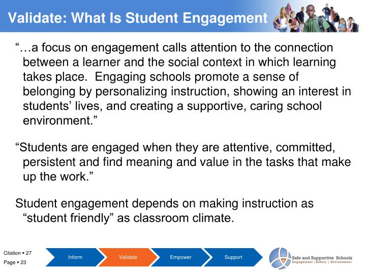 """…a focus on engagement calls attention to the connection between a learner and the social context in which learning takes place.  Engaging schools promote a sense of belonging by personalizing instruction, showing an interest in students' lives, and creating a supportive, caring school environment."""