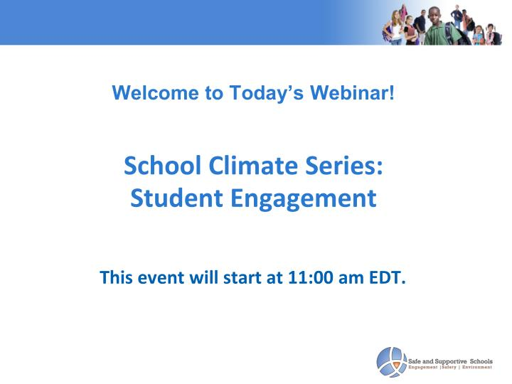 Welcome to today s webinar school climate series student engagement