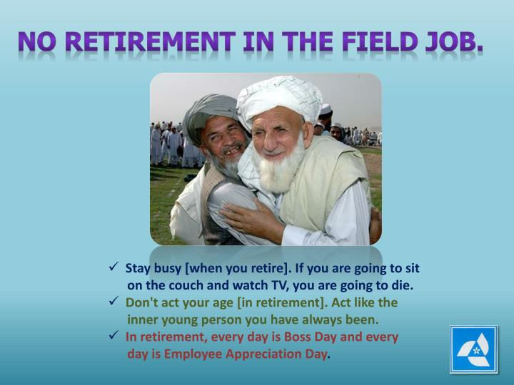 NO RETIREMENT IN THE FIELD JOB.