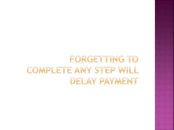 FORGETTING TO COMPLETE ANY STEP WILL DELAY PAYMENT