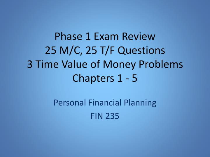 Phase 1 exam review 2 5 m c 25 t f questions 3 time value of money problems chapters 1 5