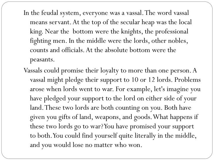 In the feudal system, everyone was a vassal. The word vassal means servant. At the top of the secular heap was the local king. Near the  bottom were the knights, the professional fighting men. In the middle were the lords, other nobles, counts and officials. At the absolute bottom were the peasants.