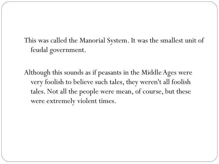 This was called the Manorial System. It was the smallest unit of feudal government.