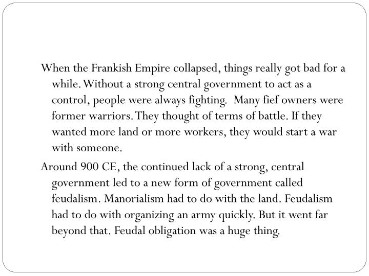 When the Frankish Empire collapsed, things really got bad for a while. Without a strong central government to act as a control, people were always fighting.  Many fief owners were former warriors. They thought of terms of battle. If they wanted more land or more workers, they would start a war with someone.