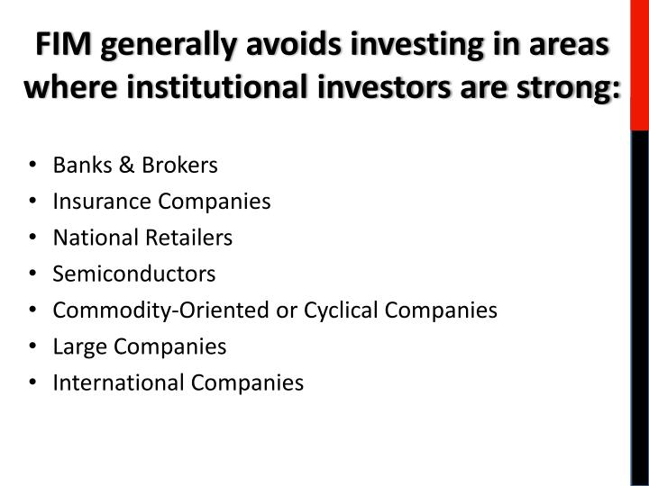 FIM generally avoids investing in areas where institutional investors are strong: