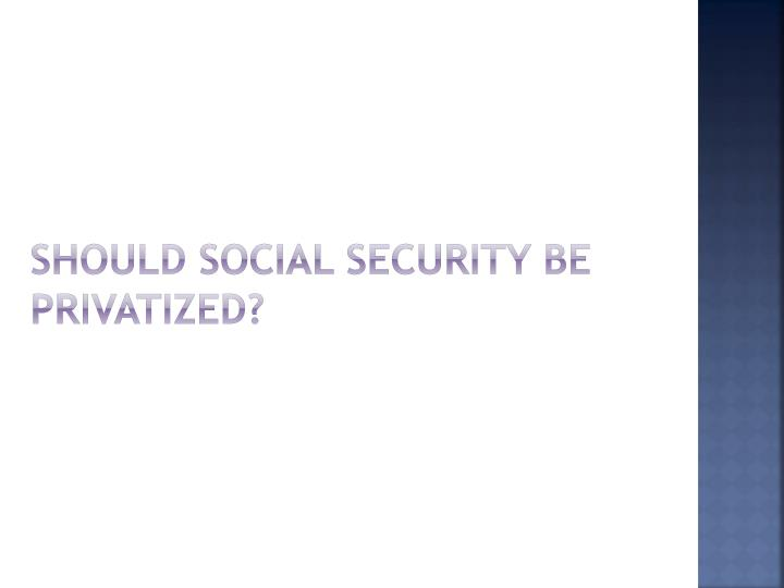 Should Social security be privatized?