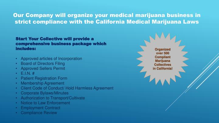 Our Company will organize your medical marijuana business in strict compliance with the California Medical Marijuana Laws