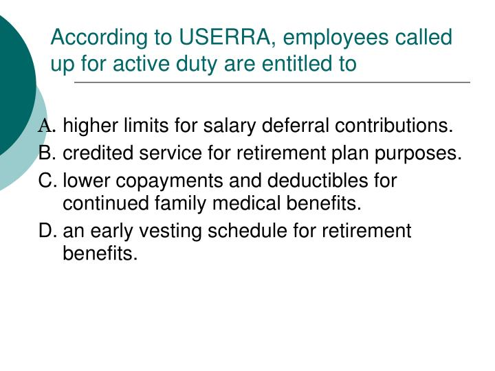 According to USERRA, employees called up for active duty are entitled to