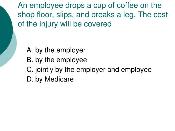 An employee drops a cup of coffee on the shop floor, slips, and breaks a leg. The cost of the injury will be covered