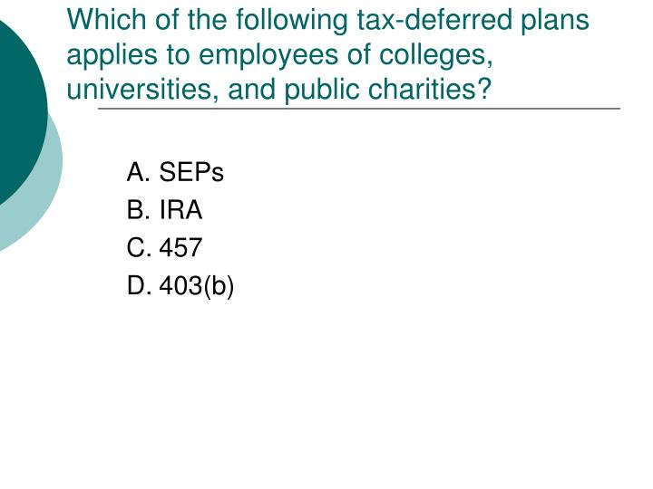Which of the following tax-deferred plans applies to employees of colleges, universities, and public charities?