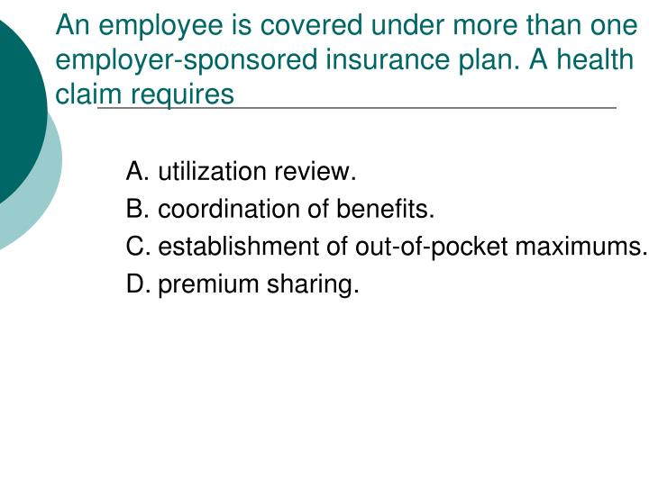 An employee is covered under more than one employer-sponsored insurance plan. A health claim requires