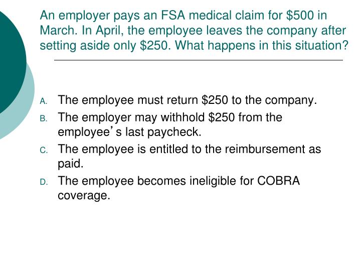 An employer pays an FSA medical claim for $500 in March. In April, the employee leaves the company after setting aside only $250. What happens in this situation?
