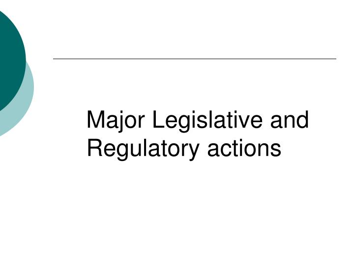 Major Legislative and Regulatory actions