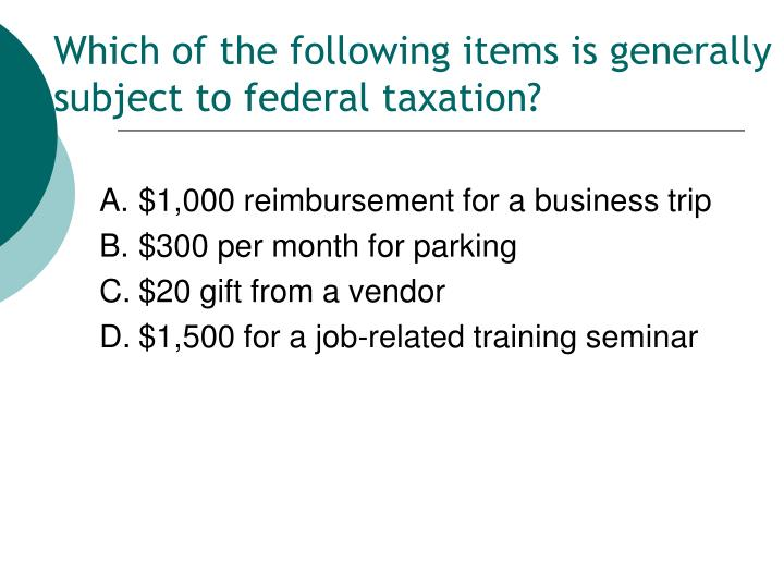 Which of the following items is generally subject to federal taxation?