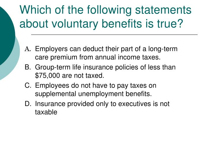 Which of the following statements about voluntary benefits is true?