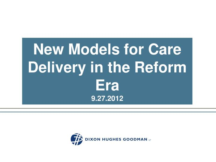 New models for care delivery in the reform era 9 27 2012