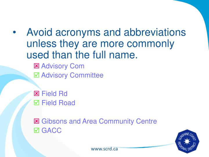 Avoid acronyms and abbreviations unless they are more commonly used than the full name.