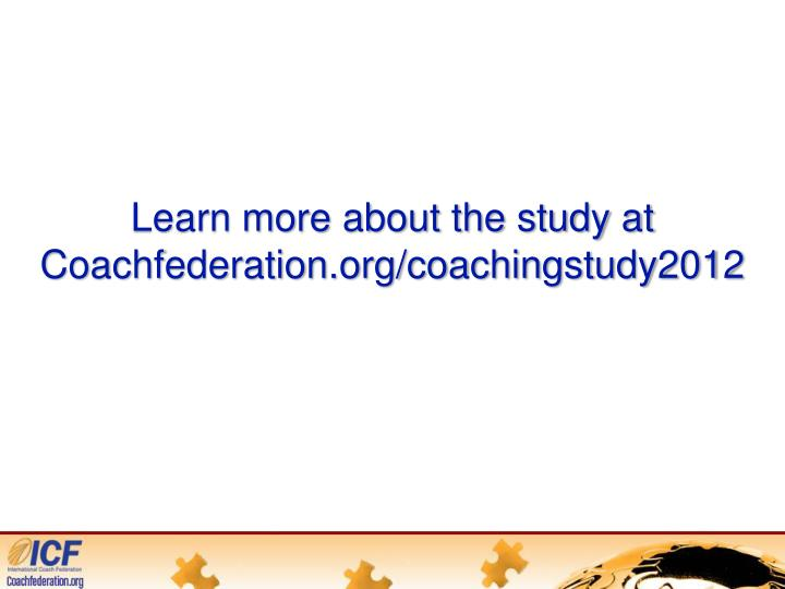 Learn more about the study at Coachfederation.org/coachingstudy2012
