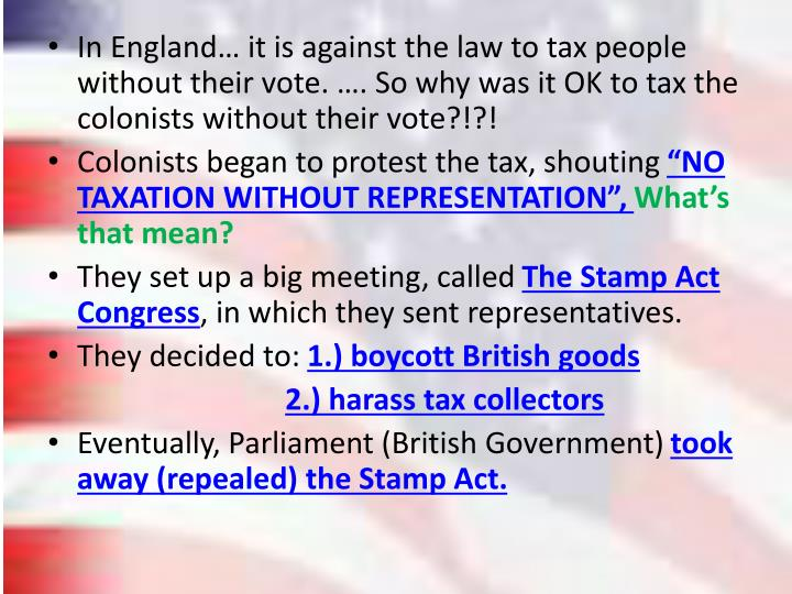 In England… it is against the law to tax people without their vote. …. So why was it OK to tax the colonists without their vote?!?!
