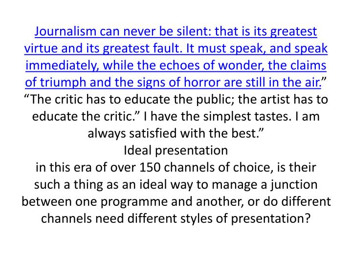 Journalism can never be silent: that is its greatest virtue and its greatest fault. It must speak, and speak immediately, while the echoes of wonder, the claims of triumph and the signs of horror are still in the air.