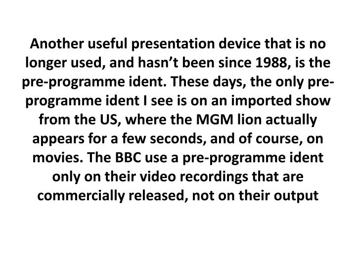 Another useful presentation device that is no longer used, and hasn't been since 1988, is the pre-programme
