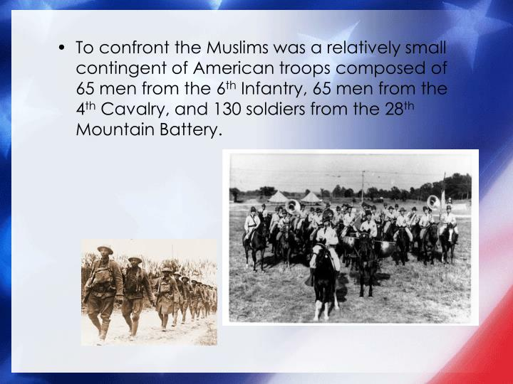 To confront the Muslims was a relatively small contingent of American troops composed of 65 men from the 6