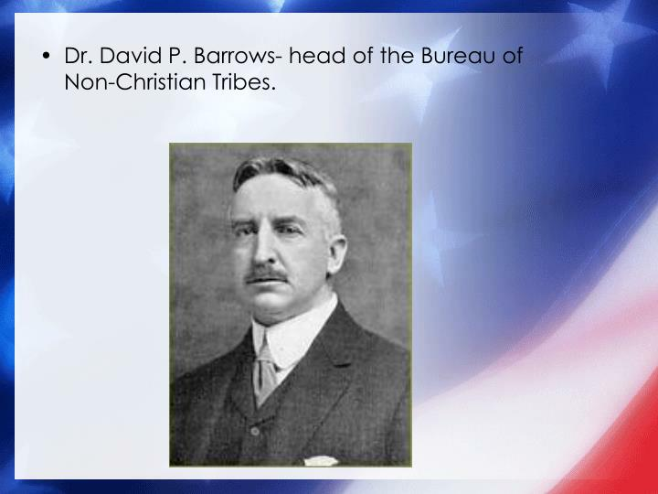 Dr. David P. Barrows- head of the Bureau of Non-Christian Tribes.