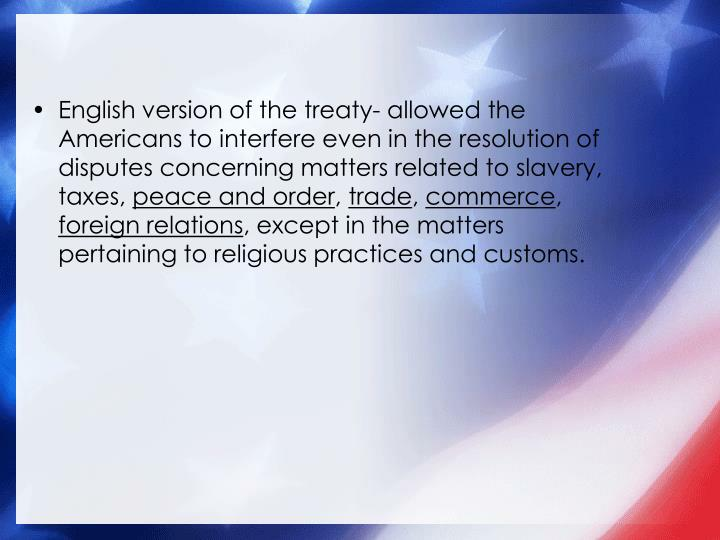 English version of the treaty- allowed the Americans to interfere even in the resolution of disputes concerning matters related to slavery, taxes,