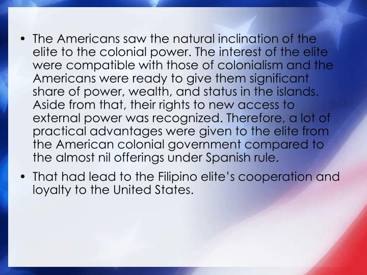 The Americans saw the natural inclination of the elite to the colonial power. The interest of the elite were compatible with those of colonialism and the Americans were ready to give them significant share of power, wealth, and status in the islands.  Aside from that, their rights to new access to external power was recognized. Therefore, a lot of practical advantages were given to the elite from the American colonial government compared to the almost nil offerings under Spanish rule.