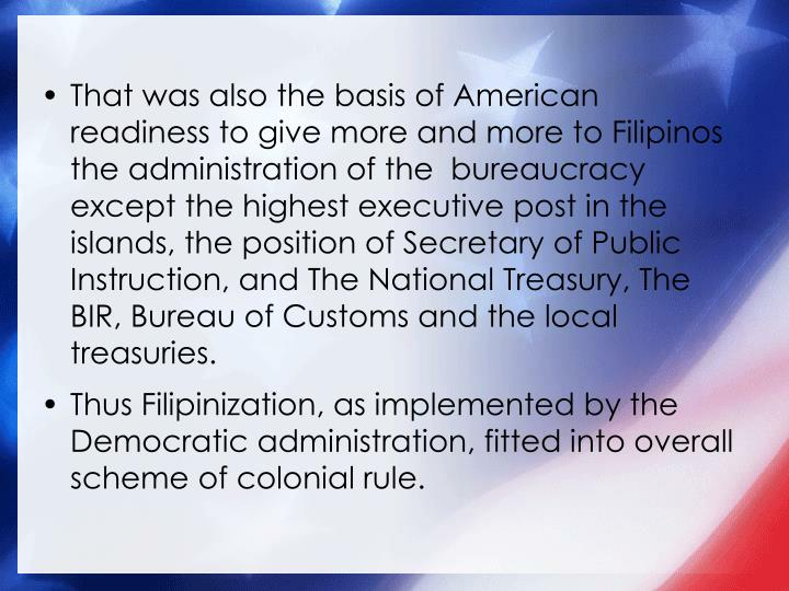 That was also the basis of American readiness to give more and more to Filipinos the administration of the  bureaucracy except the highest executive post in the islands, the position of Secretary of Public Instruction, and The National Treasury, The BIR, Bureau of Customs and the local treasuries.