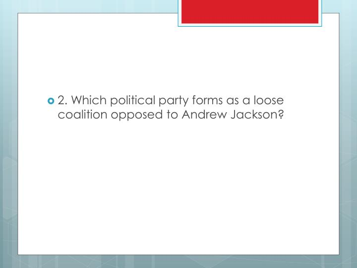 2. Which political party forms as a loose coalition opposed to Andrew Jackson?