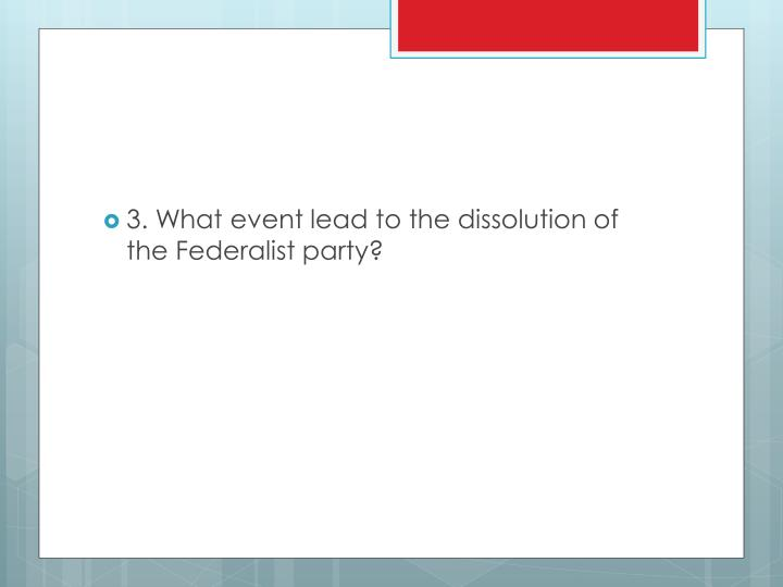 3. What event lead to the dissolution of the Federalist party?
