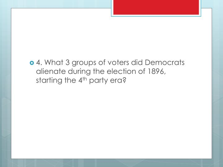 4. What 3 groups of voters did Democrats alienate during the election of 1896, starting the 4