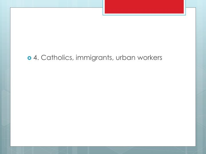 4. Catholics, immigrants, urban workers