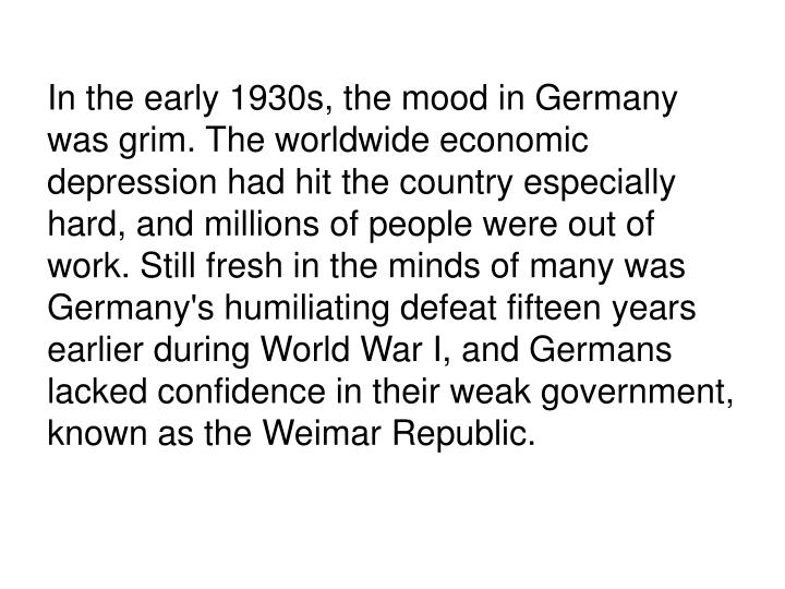 In the early 1930s, the mood in Germany was grim. The worldwide economic depression had hit the country especially hard, and millions of people were out of work. Still fresh in the minds of many was Germany's humiliating defeat fifteen years earlier during World War I, and Germans lacked confidence in their weak government, known as the Weimar Republic.
