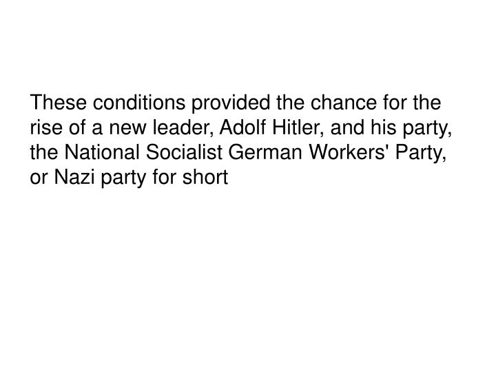 These conditions provided the chance for the rise of a new leader, Adolf Hitler, and his party, the ...