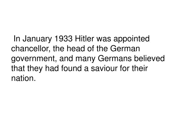 In January 1933 Hitler was appointed chancellor, the head of the German government, and many Germans believed that they had found a saviour for their nation.