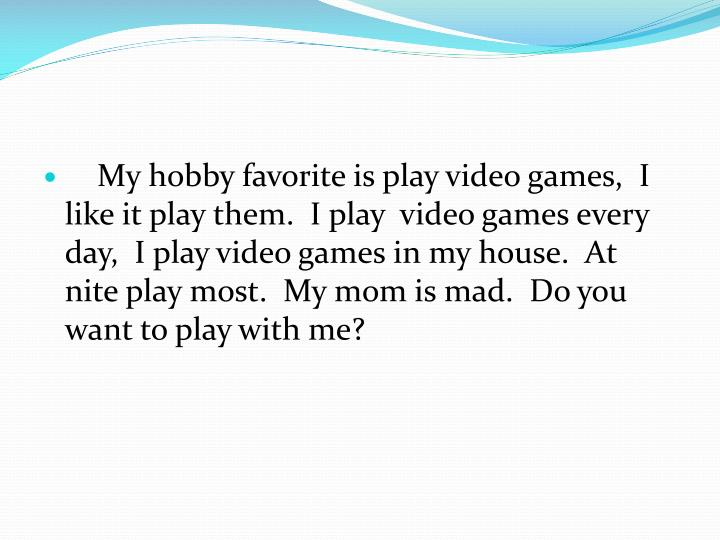 My hobby favorite is play video games,  I like it play them.  I play  video games every day,  I play video games in my house.  At